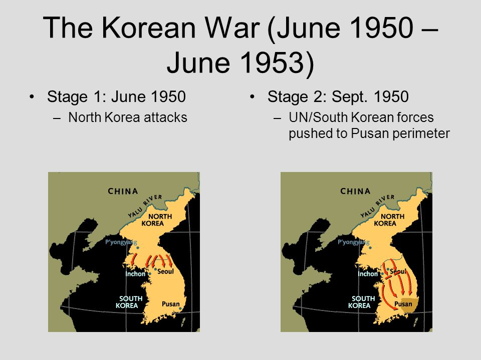 The Korean War (June 1950 – June 1953) Stage 1: June 1950 –North Korea attacks Stage 2: Sept. 1950 –UN/South Korean forces pushed to Pusan perimeter