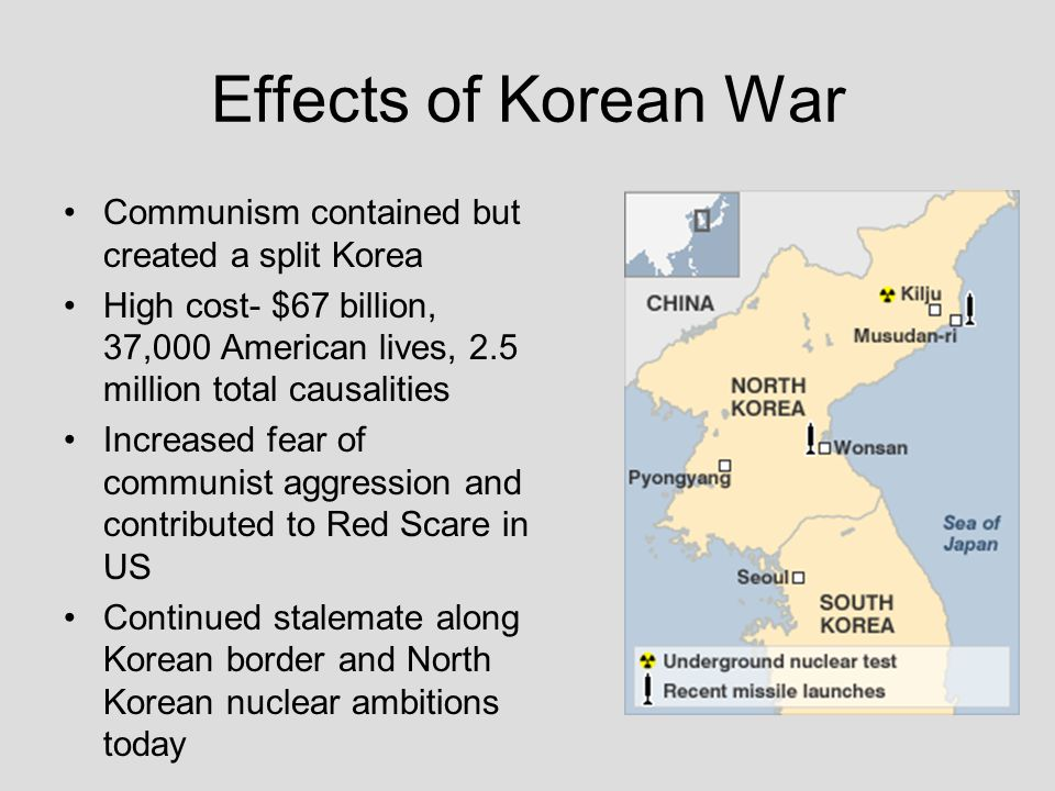 Effects of Korean War Communism contained but created a split Korea High cost- $67 billion, 37,000 American lives, 2.5 million total causalities Incre