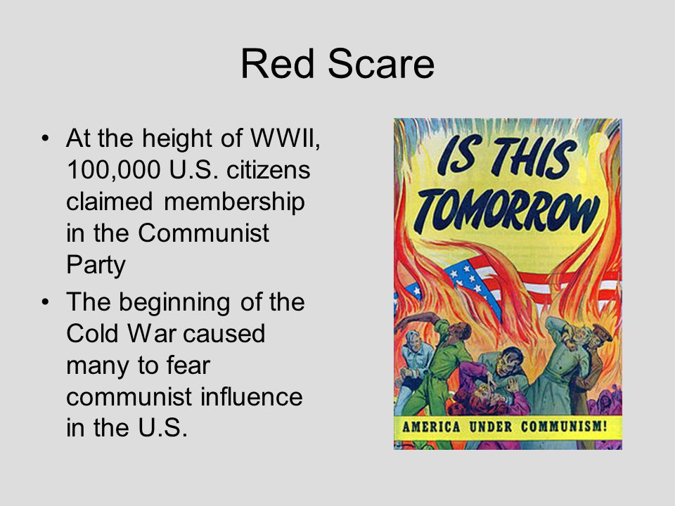 Red Scare At the height of WWII, 100,000 U.S. citizens claimed membership in the Communist Party The beginning of the Cold War caused many to fear com