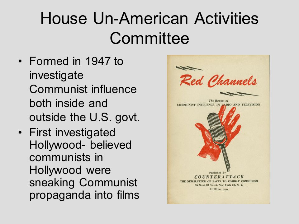 House Un-American Activities Committee Formed in 1947 to investigate Communist influence both inside and outside the U.S. govt. First investigated Hol