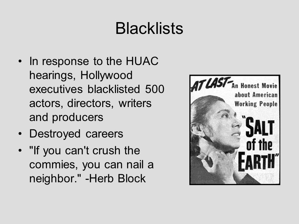 Blacklists In response to the HUAC hearings, Hollywood executives blacklisted 500 actors, directors, writers and producers Destroyed careers