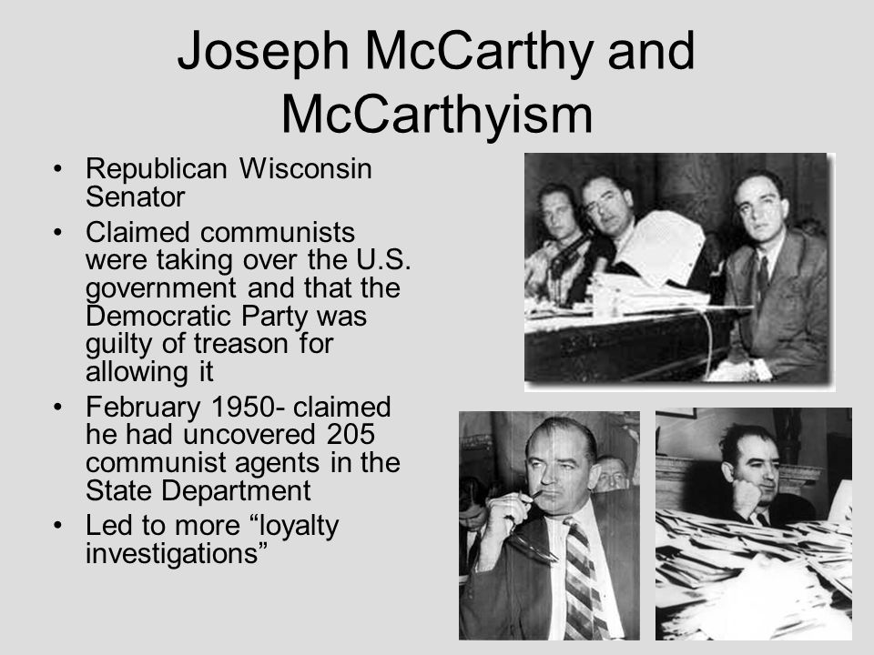 Joseph McCarthy and McCarthyism Republican Wisconsin Senator Claimed communists were taking over the U.S. government and that the Democratic Party was