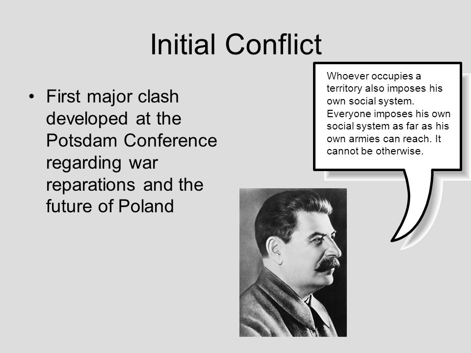 Initial Conflict First major clash developed at the Potsdam Conference regarding war reparations and the future of Poland Whoever occupies a territory
