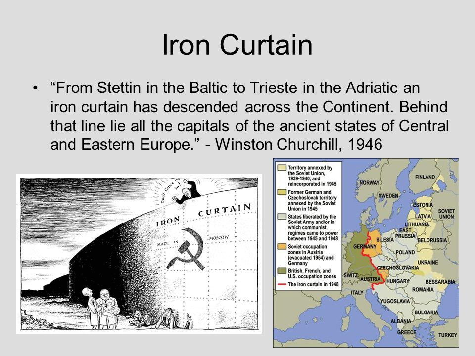 "Iron Curtain ""From Stettin in the Baltic to Trieste in the Adriatic an iron curtain has descended across the Continent. Behind that line lie all the c"