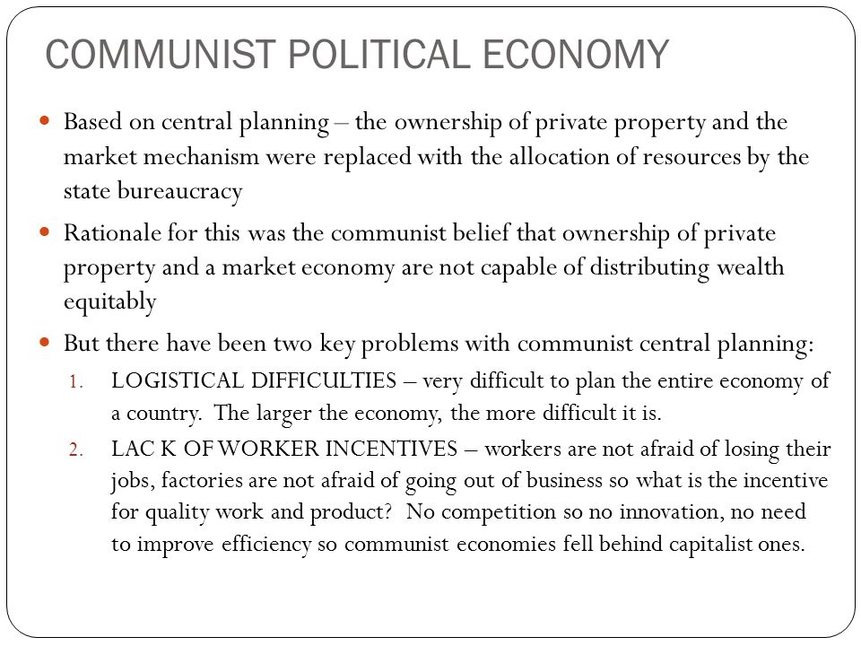 COMMUNIST POLITICAL ECONOMY Based on central planning – the ownership of private property and the market mechanism were replaced with the allocation of resources by the state bureaucracy Rationale for this was the communist belief that ownership of private property and a market economy are not capable of distributing wealth equitably But there have been two key problems with communist central planning: 1.