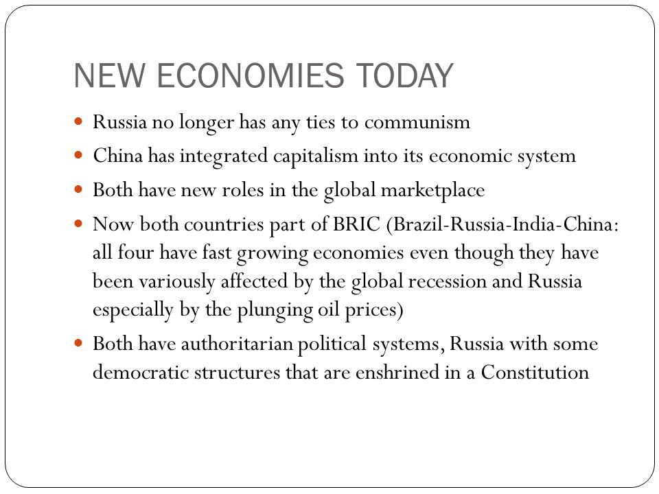 NEW ECONOMIES TODAY Russia no longer has any ties to communism China has integrated capitalism into its economic system Both have new roles in the global marketplace Now both countries part of BRIC (Brazil-Russia-India-China: all four have fast growing economies even though they have been variously affected by the global recession and Russia especially by the plunging oil prices) Both have authoritarian political systems, Russia with some democratic structures that are enshrined in a Constitution