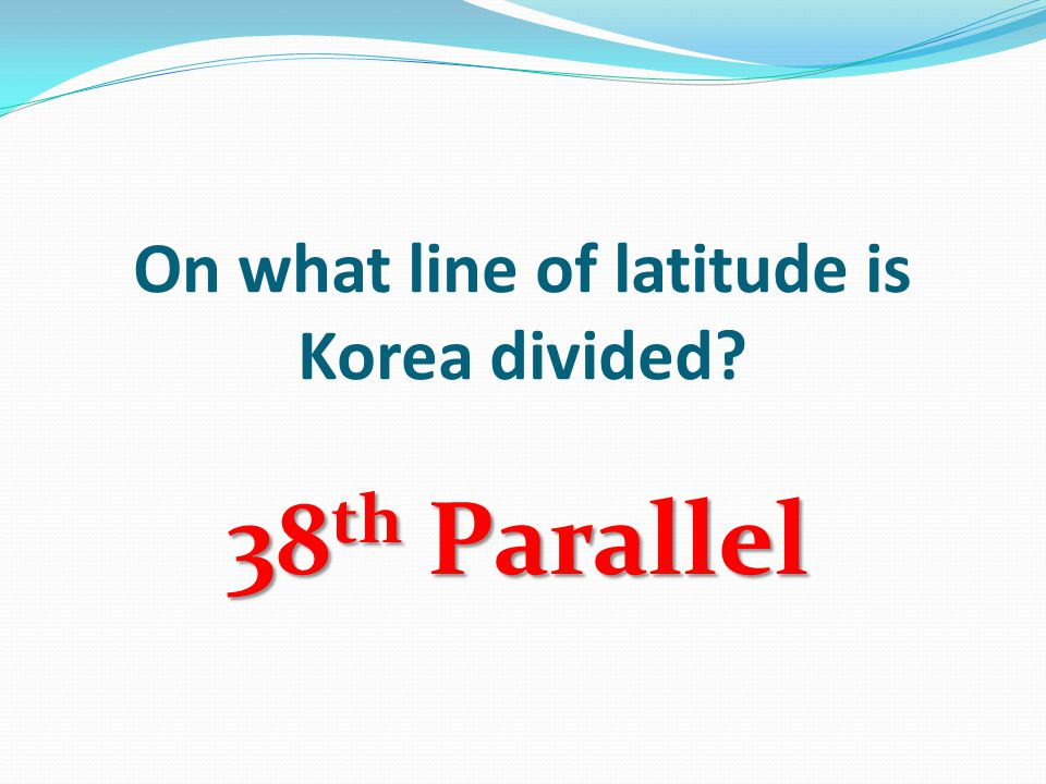 On what line of latitude is Korea divided 38 th Parallel