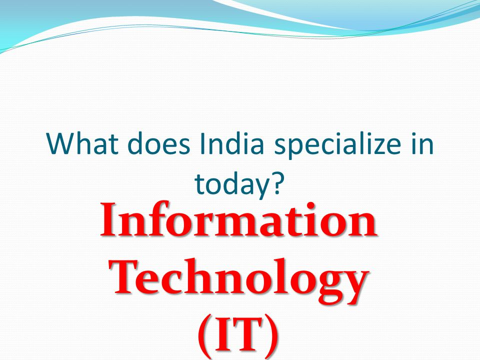 What does India specialize in today Information Technology (IT)