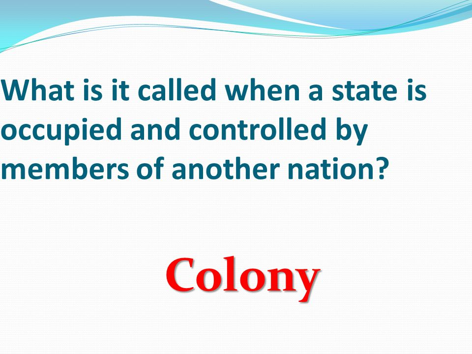 What is it called when a state is occupied and controlled by members of another nation Colony
