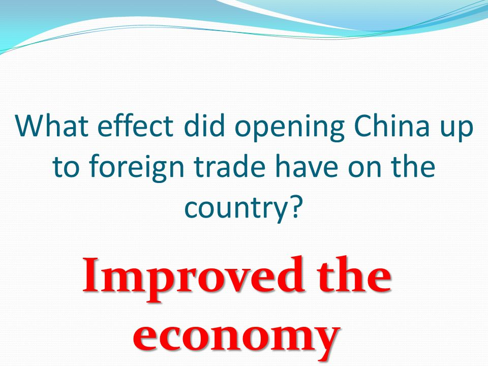 What effect did opening China up to foreign trade have on the country Improved the economy