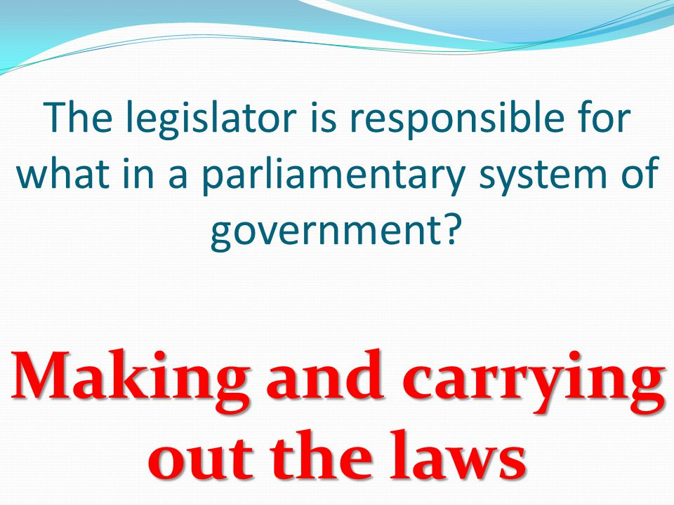 The legislator is responsible for what in a parliamentary system of government.