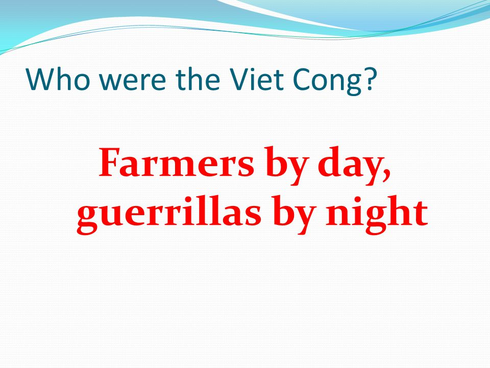 Who were the Viet Cong Farmers by day, guerrillas by night