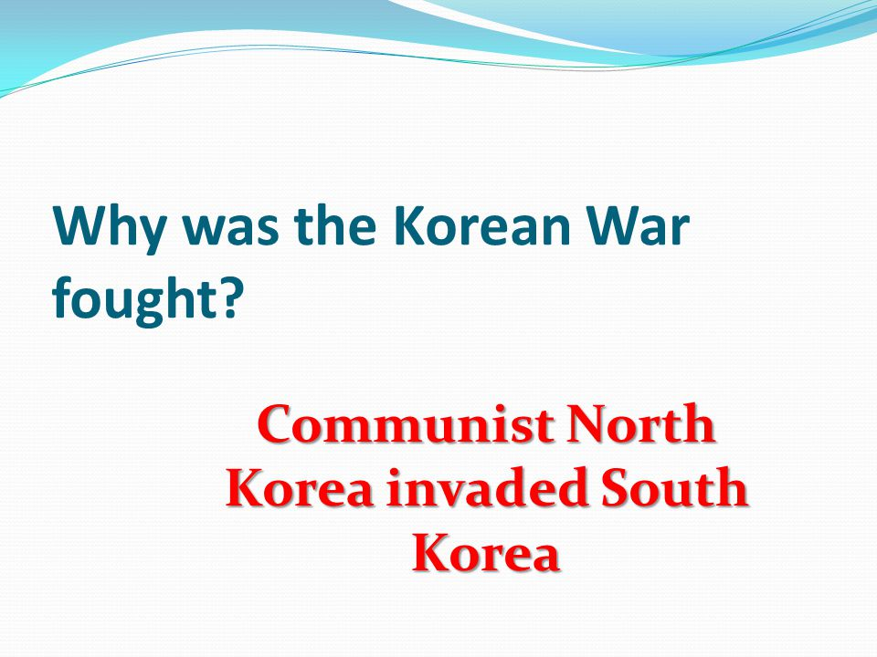 Why was the Korean War fought Communist North Korea invaded South Korea