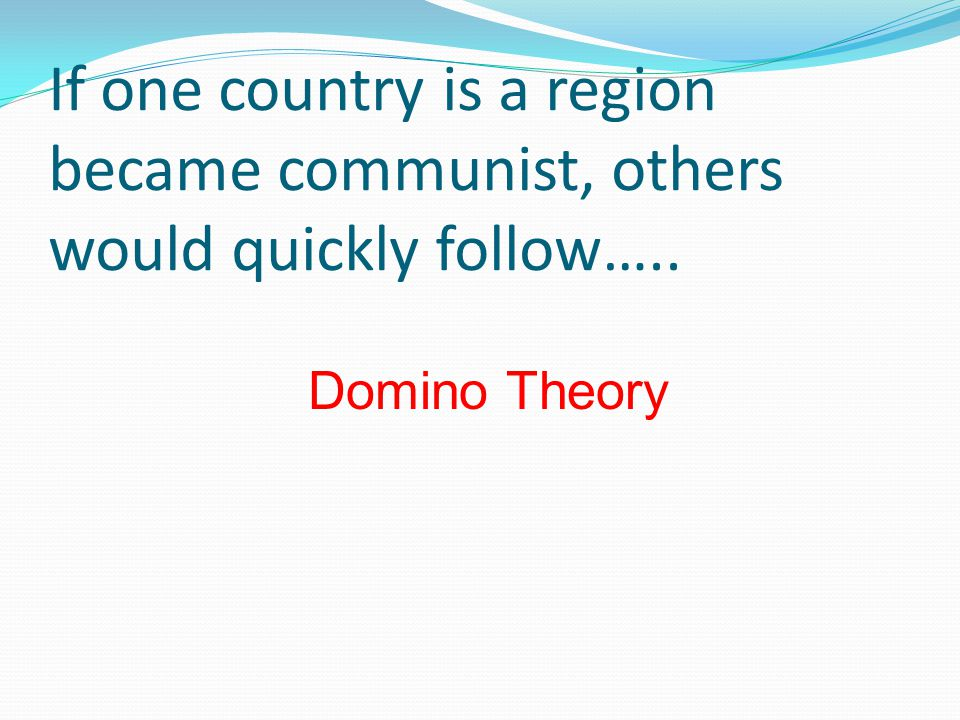 If one country is a region became communist, others would quickly follow….. Domino Theory