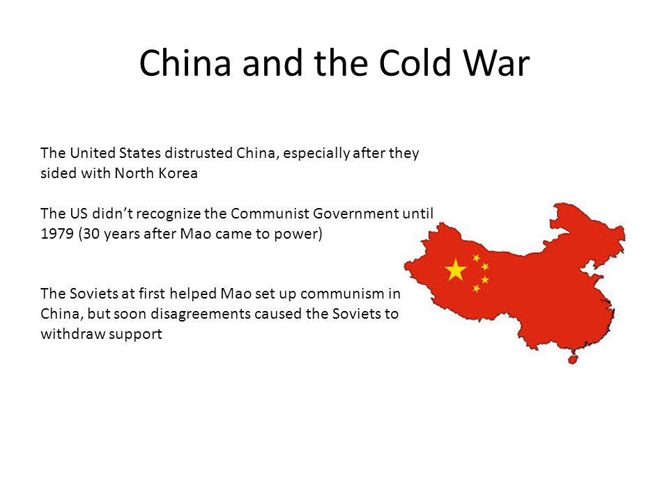 China and the Cold War The United States distrusted China, especially after they sided with North Korea The US didn't recognize the Communist Government until 1979 (30 years after Mao came to power) The Soviets at first helped Mao set up communism in China, but soon disagreements caused the Soviets to withdraw support