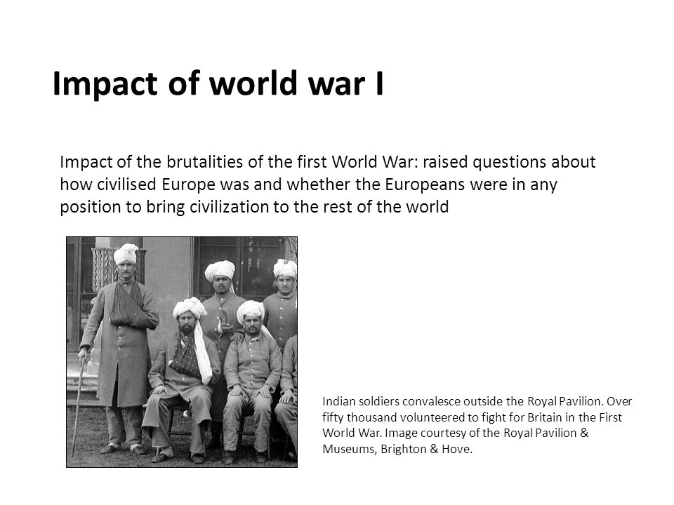 Impact of world war I Impact of the brutalities of the first World War: raised questions about how civilised Europe was and whether the Europeans were in any position to bring civilization to the rest of the world Indian soldiers convalesce outside the Royal Pavilion.