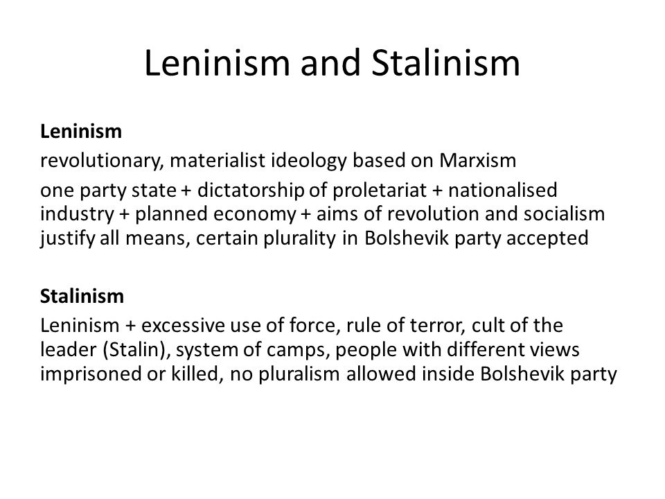 Leninism and Stalinism Leninism revolutionary, materialist ideology based on Marxism one party state + dictatorship of proletariat + nationalised industry + planned economy + aims of revolution and socialism justify all means, certain plurality in Bolshevik party accepted Stalinism Leninism + excessive use of force, rule of terror, cult of the leader (Stalin), system of camps, people with different views imprisoned or killed, no pluralism allowed inside Bolshevik party