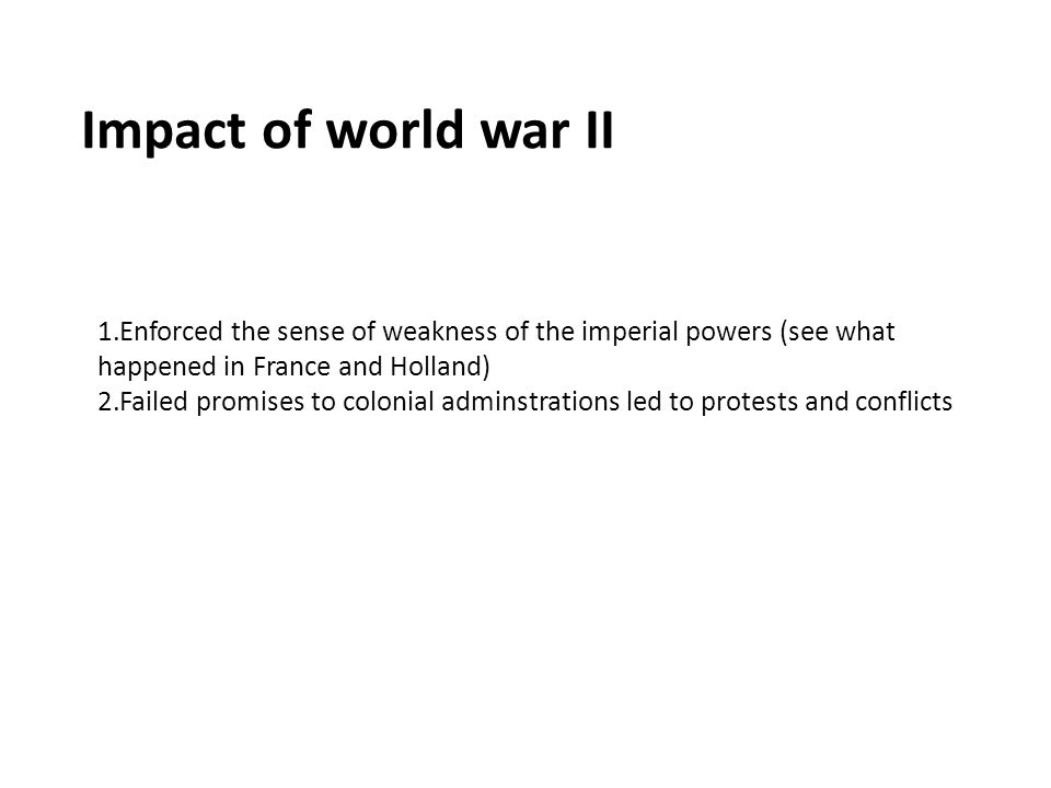 Impact of world war II 1.Enforced the sense of weakness of the imperial powers (see what happened in France and Holland) 2.Failed promises to colonial adminstrations led to protests and conflicts
