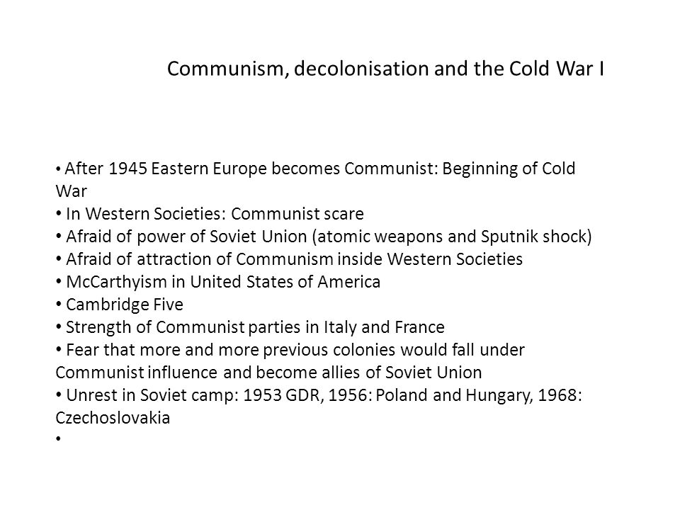 After 1945 Eastern Europe becomes Communist: Beginning of Cold War In Western Societies: Communist scare Afraid of power of Soviet Union (atomic weapons and Sputnik shock) Afraid of attraction of Communism inside Western Societies McCarthyism in United States of America Cambridge Five Strength of Communist parties in Italy and France Fear that more and more previous colonies would fall under Communist influence and become allies of Soviet Union Unrest in Soviet camp: 1953 GDR, 1956: Poland and Hungary, 1968: Czechoslovakia Communism, decolonisation and the Cold War I
