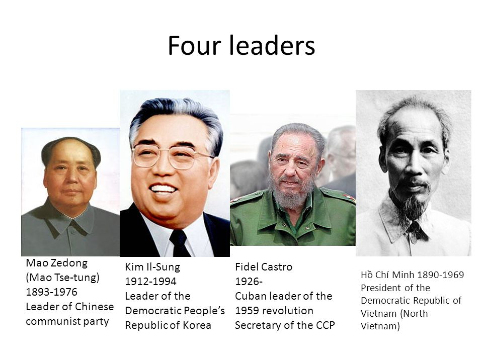 Mao Zedong (Mao Tse-tung) 1893-1976 Leader of Chinese communist party Kim Il-Sung 1912-1994 Leader of the Democratic People's Republic of Korea Fidel Castro 1926- Cuban leader of the 1959 revolution Secretary of the CCP Hồ Chí Minh 1890-1969 President of the Democratic Republic of Vietnam (North Vietnam)