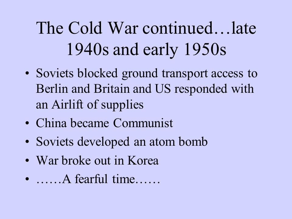 The Cold War continued…late 1940s and early 1950s Soviets blocked ground transport access to Berlin and Britain and US responded with an Airlift of supplies China became Communist Soviets developed an atom bomb War broke out in Korea ……A fearful time……