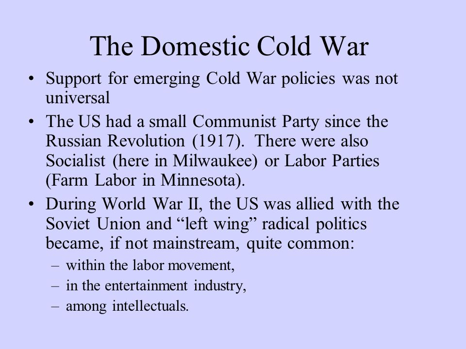 The Domestic Cold War Support for emerging Cold War policies was not universal The US had a small Communist Party since the Russian Revolution (1917).