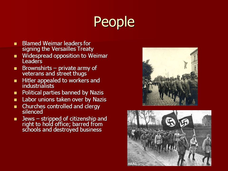 People Blamed Weimar leaders for signing the Versailles Treaty Blamed Weimar leaders for signing the Versailles Treaty Widespread opposition to Weimar Leaders Widespread opposition to Weimar Leaders Brownshirts – private army of veterans and street thugs Brownshirts – private army of veterans and street thugs Hitler appealed to workers and industrialists Hitler appealed to workers and industrialists Political parties banned by Nazis Political parties banned by Nazis Labor unions taken over by Nazis Labor unions taken over by Nazis Churches controlled and clergy silenced Churches controlled and clergy silenced Jews – stripped of citizenship and right to hold office; barred from schools and destroyed business Jews – stripped of citizenship and right to hold office; barred from schools and destroyed business