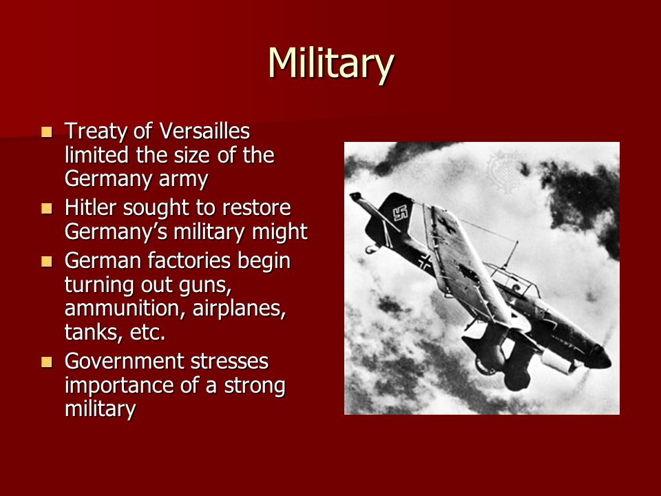 Military Treaty of Versailles limited the size of the Germany army Treaty of Versailles limited the size of the Germany army Hitler sought to restore Germany's military might Hitler sought to restore Germany's military might German factories begin turning out guns, ammunition, airplanes, tanks, etc.