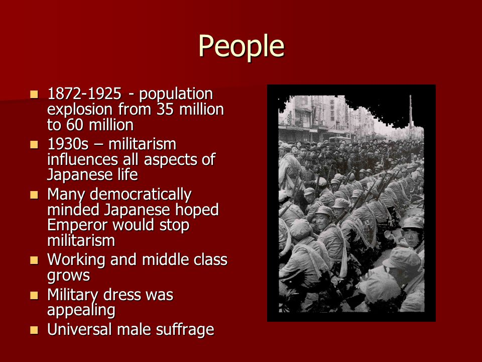 People 1872-1925 - population explosion from 35 million to 60 million 1872-1925 - population explosion from 35 million to 60 million 1930s – militarism influences all aspects of Japanese life 1930s – militarism influences all aspects of Japanese life Many democratically minded Japanese hoped Emperor would stop militarism Many democratically minded Japanese hoped Emperor would stop militarism Working and middle class grows Working and middle class grows Military dress was appealing Military dress was appealing Universal male suffrage Universal male suffrage