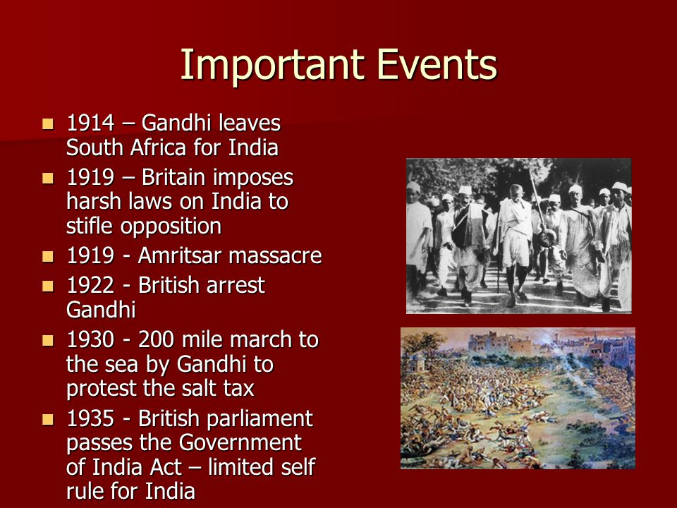 Important Events 1914 – Gandhi leaves South Africa for India 1914 – Gandhi leaves South Africa for India 1919 – Britain imposes harsh laws on India to stifle opposition 1919 – Britain imposes harsh laws on India to stifle opposition 1919 - Amritsar massacre 1919 - Amritsar massacre 1922 - British arrest Gandhi 1922 - British arrest Gandhi 1930 - 200 mile march to the sea by Gandhi to protest the salt tax 1930 - 200 mile march to the sea by Gandhi to protest the salt tax 1935 - British parliament passes the Government of India Act – limited self rule for India 1935 - British parliament passes the Government of India Act – limited self rule for India