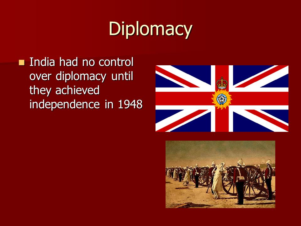 Diplomacy India had no control over diplomacy until they achieved independence in 1948 India had no control over diplomacy until they achieved independence in 1948