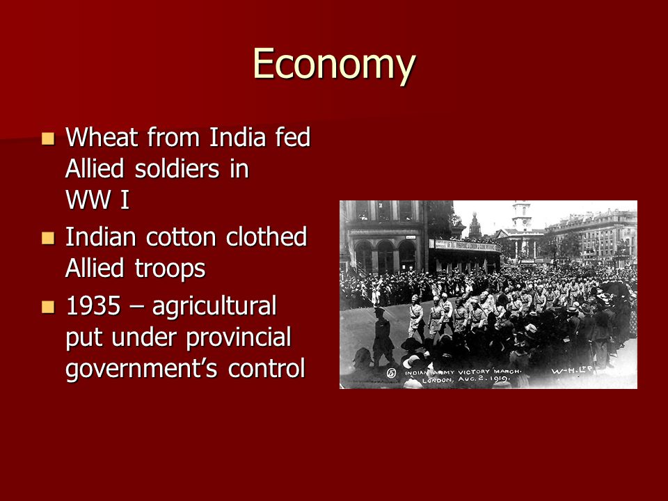 Economy Wheat from India fed Allied soldiers in WW I Wheat from India fed Allied soldiers in WW I Indian cotton clothed Allied troops Indian cotton clothed Allied troops 1935 – agricultural put under provincial government's control 1935 – agricultural put under provincial government's control
