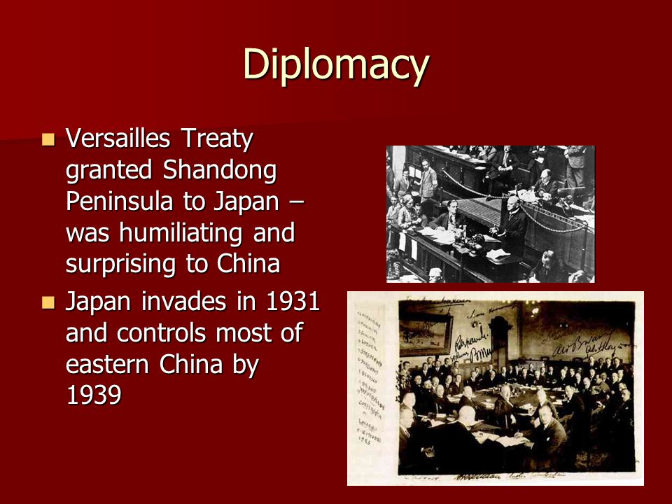 Diplomacy Versailles Treaty granted Shandong Peninsula to Japan – was humiliating and surprising to China Versailles Treaty granted Shandong Peninsula to Japan – was humiliating and surprising to China Japan invades in 1931 and controls most of eastern China by 1939 Japan invades in 1931 and controls most of eastern China by 1939