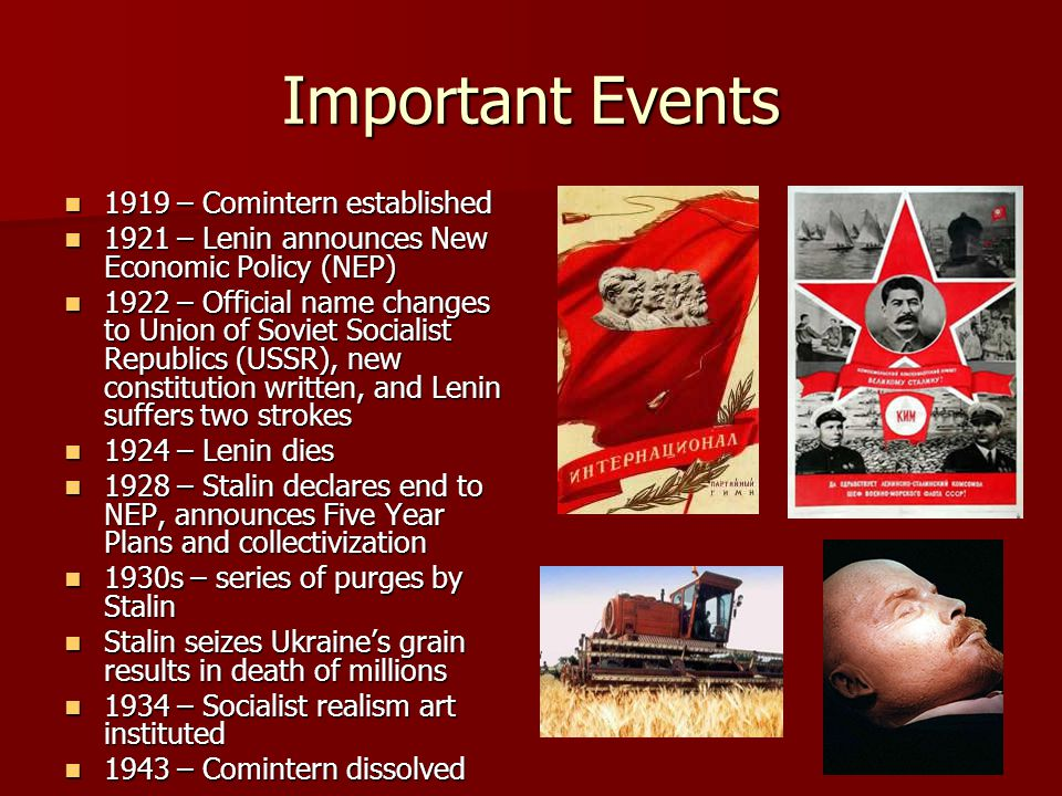 Important Events 1919 – Comintern established 1919 – Comintern established 1921 – Lenin announces New Economic Policy (NEP) 1921 – Lenin announces New Economic Policy (NEP) 1922 – Official name changes to Union of Soviet Socialist Republics (USSR), new constitution written, and Lenin suffers two strokes 1922 – Official name changes to Union of Soviet Socialist Republics (USSR), new constitution written, and Lenin suffers two strokes 1924 – Lenin dies 1924 – Lenin dies 1928 – Stalin declares end to NEP, announces Five Year Plans and collectivization 1928 – Stalin declares end to NEP, announces Five Year Plans and collectivization 1930s – series of purges by Stalin 1930s – series of purges by Stalin Stalin seizes Ukraine's grain results in death of millions Stalin seizes Ukraine's grain results in death of millions 1934 – Socialist realism art instituted 1934 – Socialist realism art instituted 1943 – Comintern dissolved 1943 – Comintern dissolved