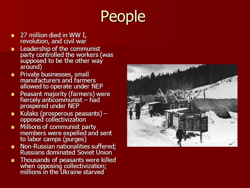People 27 million died in WW I, revolution, and civil war 27 million died in WW I, revolution, and civil war Leadership of the communist party controlled the workers (was supposed to be the other way around) Leadership of the communist party controlled the workers (was supposed to be the other way around) Private businesses, small manufacturers and farmers allowed to operate under NEP Private businesses, small manufacturers and farmers allowed to operate under NEP Peasant majority (farmers) were fiercely anticommunist – had prospered under NEP Peasant majority (farmers) were fiercely anticommunist – had prospered under NEP Kulaks (prosperous peasants) – opposed collectivization Kulaks (prosperous peasants) – opposed collectivization Millions of communist party members were expelled and sent to labor camps (purges) Millions of communist party members were expelled and sent to labor camps (purges) Non-Russian nationalities suffered; Russians dominated Soviet Union Non-Russian nationalities suffered; Russians dominated Soviet Union Thousands of peasants were killed when opposing collectivization; millions in the Ukraine starved Thousands of peasants were killed when opposing collectivization; millions in the Ukraine starved