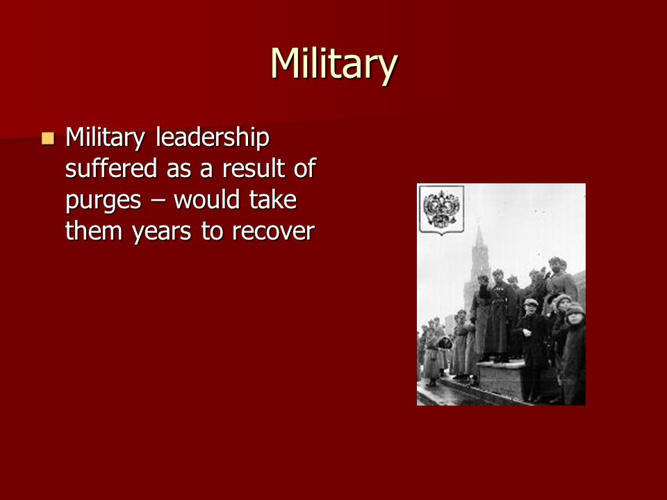 Military Military leadership suffered as a result of purges – would take them years to recover Military leadership suffered as a result of purges – would take them years to recover