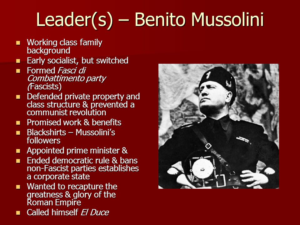 Leader(s) – Benito Mussolini Working class family background Working class family background Early socialist, but switched Early socialist, but switched Formed Fasci di Combattimento party (Fascists) Formed Fasci di Combattimento party (Fascists) Defended private property and class structure & prevented a communist revolution Defended private property and class structure & prevented a communist revolution Promised work & benefits Promised work & benefits Blackshirts – Mussolini's followers Blackshirts – Mussolini's followers Appointed prime minister & Appointed prime minister & Ended democratic rule & bans non-Fascist parties establishes a corporate state Ended democratic rule & bans non-Fascist parties establishes a corporate state Wanted to recapture the greatness & glory of the Roman Empire Wanted to recapture the greatness & glory of the Roman Empire Called himself El Duce Called himself El Duce