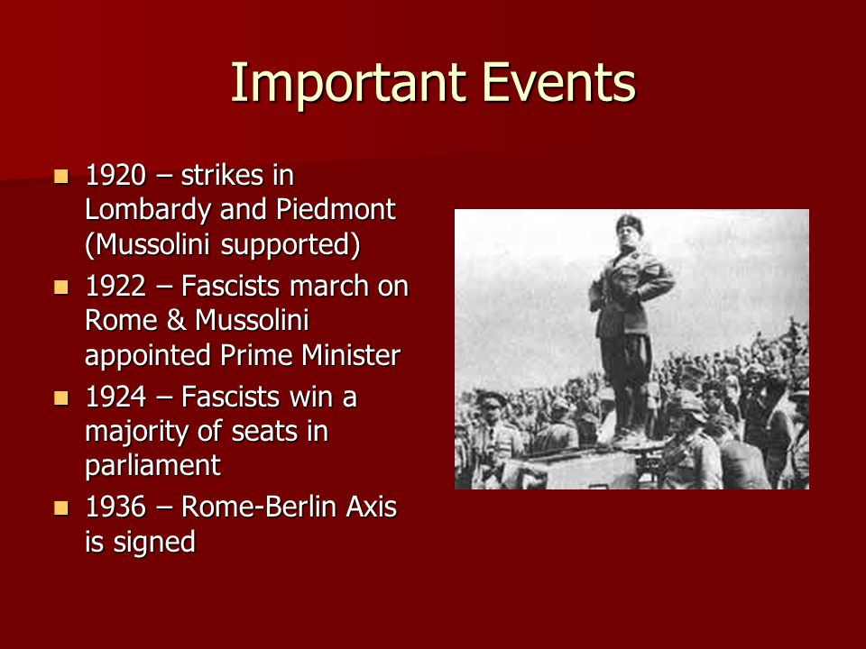 Important Events 1920 – strikes in Lombardy and Piedmont (Mussolini supported) 1920 – strikes in Lombardy and Piedmont (Mussolini supported) 1922 – Fascists march on Rome & Mussolini appointed Prime Minister 1922 – Fascists march on Rome & Mussolini appointed Prime Minister 1924 – Fascists win a majority of seats in parliament 1924 – Fascists win a majority of seats in parliament 1936 – Rome-Berlin Axis is signed 1936 – Rome-Berlin Axis is signed