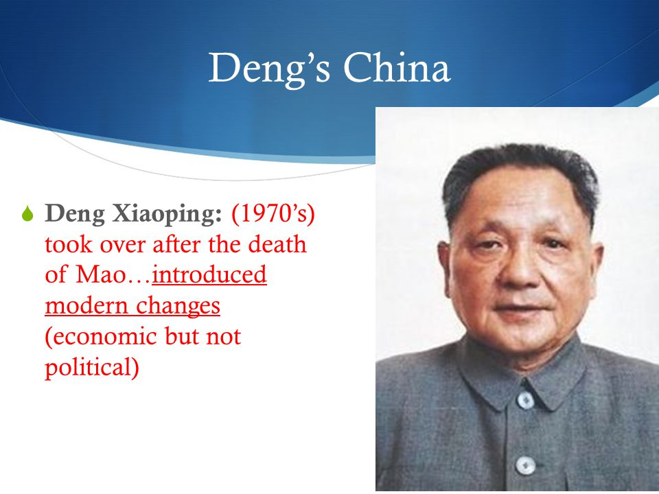Deng's China  Deng Xiaoping: (1970's) took over after the death of Mao…introduced modern changes (economic but not political)