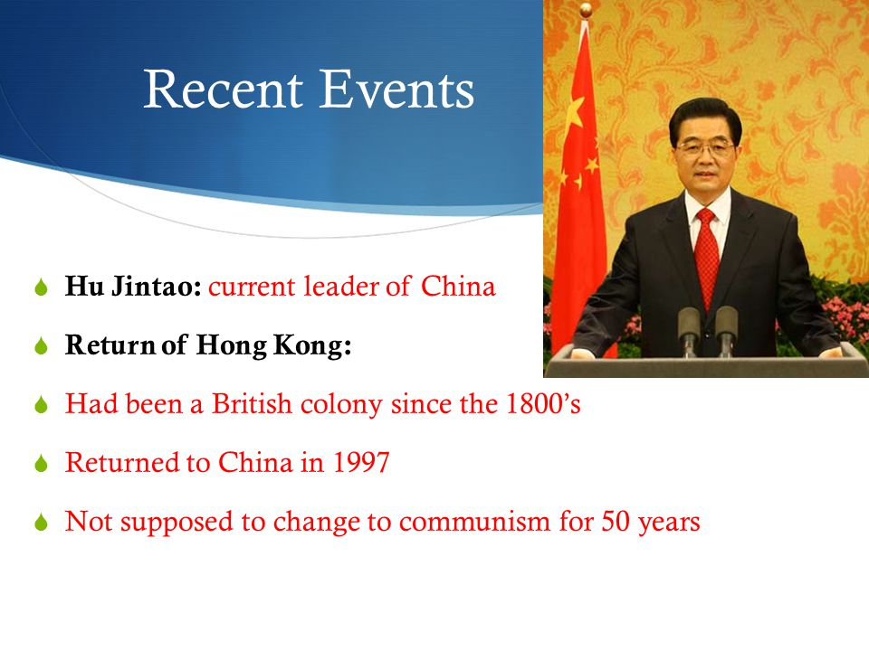 Recent Events  Hu Jintao: current leader of China  Return of Hong Kong:  Had been a British colony since the 1800's  Returned to China in 1997  Not supposed to change to communism for 50 years