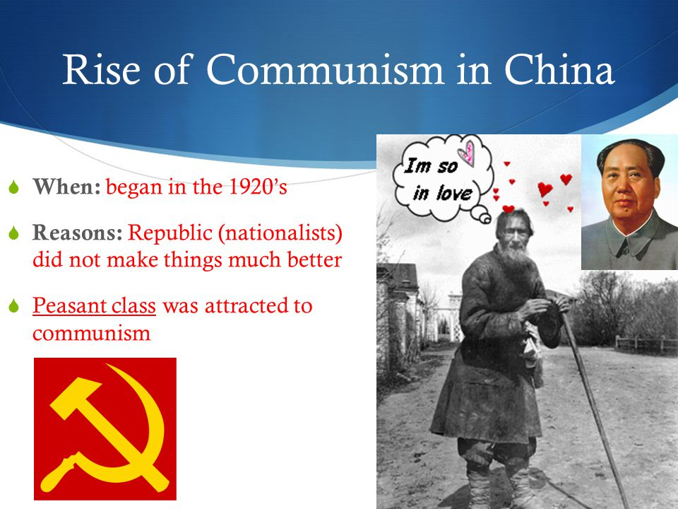 Rise of Communism in China  When: began in the 1920's  Reasons: Republic (nationalists) did not make things much better  Peasant class was attracted to communism
