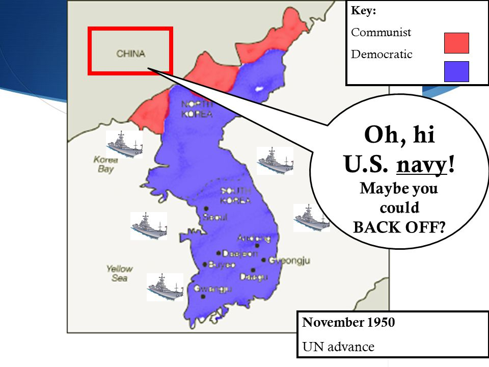 November 1950 UN advance Key: Communist Democratic Oh, hi U.S. navy! Maybe you could BACK OFF