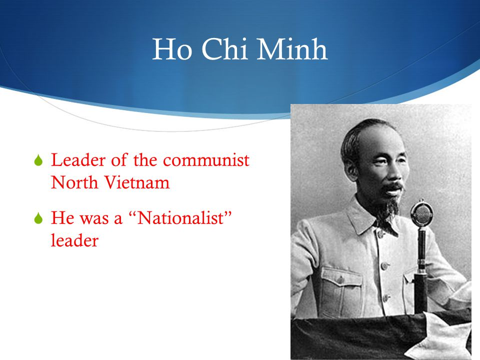 Ho Chi Minh  Leader of the communist North Vietnam  He was a Nationalist leader