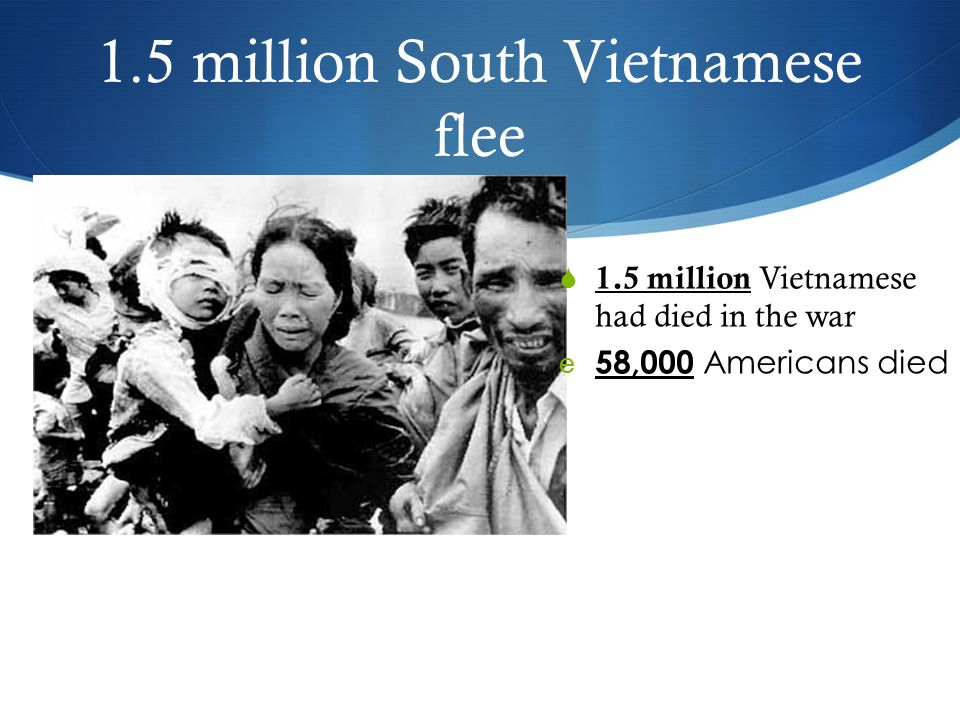 1.5 million South Vietnamese flee  1.5 million Vietnamese had died in the war e 58,000 Americans died