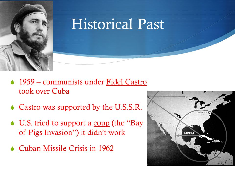 Historical Past  1959 – communists under Fidel Castro took over Cuba  Castro was supported by the U.S.S.R.