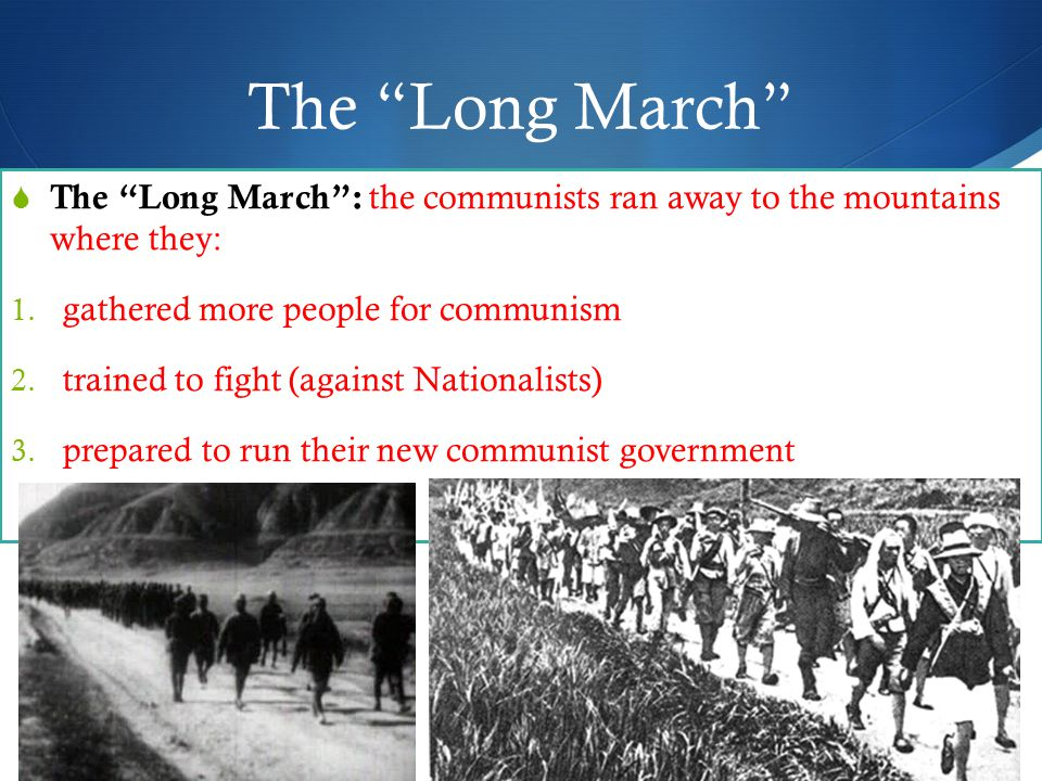 The Long March  The Long March : the communists ran away to the mountains where they: 1.