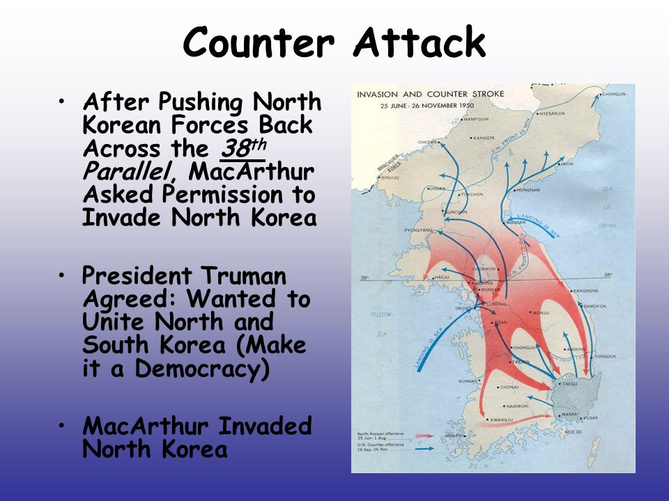 Counter Attack After Pushing North Korean Forces Back Across the 38 th Parallel, MacArthur Asked Permission to Invade North Korea President Truman Agreed: Wanted to Unite North and South Korea (Make it a Democracy) MacArthur Invaded North Korea