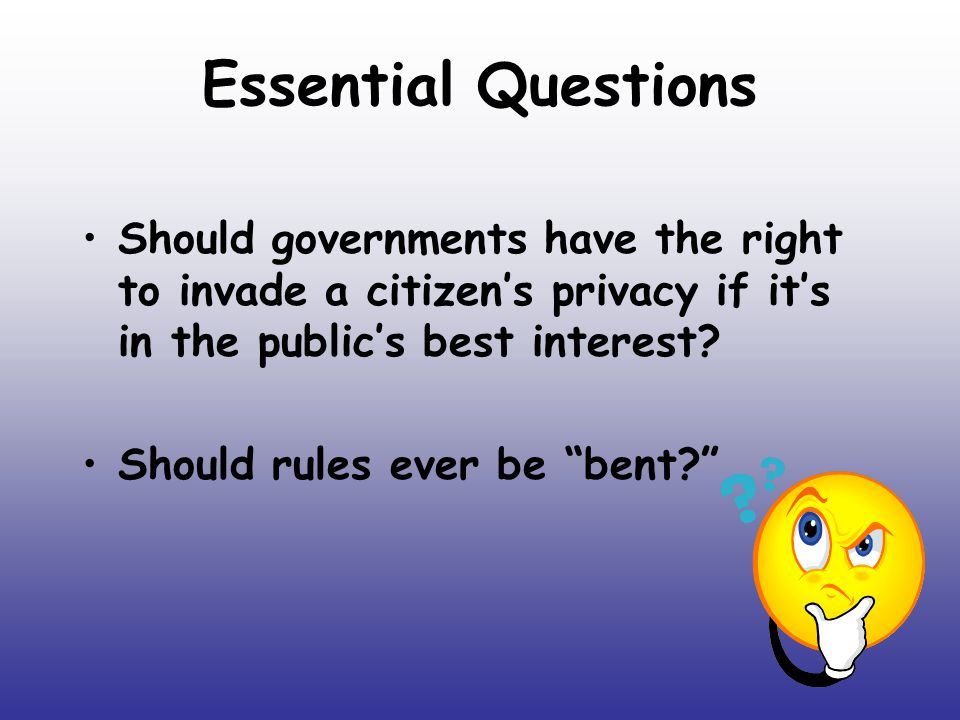 Essential Questions Should governments have the right to invade a citizen's privacy if it's in the public's best interest.