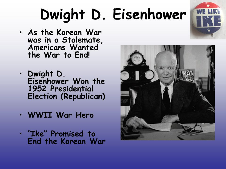 Dwight D. Eisenhower As the Korean War was in a Stalemate, Americans Wanted the War to End.