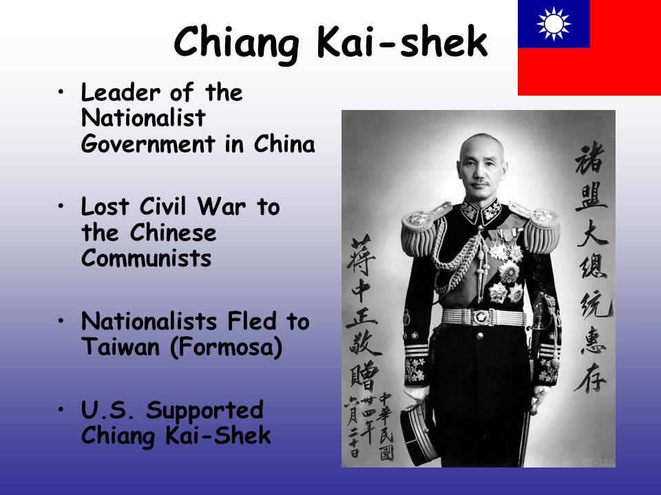Chiang Kai-shek Leader of the Nationalist Government in China Lost Civil War to the Chinese Communists Nationalists Fled to Taiwan (Formosa) U.S.